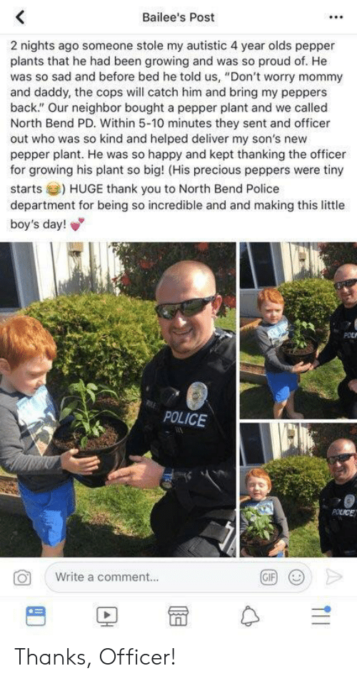 "police department: Bailee's Post  2 nights ago someone stole my autistic 4 year olds pepper  plants that he had been growing and was so proud of. He  was so sad and before bed he told us, ""Don't worry mommy  and daddy, the cops will catch him and bring my peppers  back."" Our neighbor bought a pepper plant and we called  North Bend PD. Within 5-10 minutes they sent and officer  out who was so kind and helped deliver my son's new  pepper plant. He was so happy and kept thanking the officer  for growing his plant so big! (His precious peppers were tiny  starts) HUGE thank you to North Bend Police  department for being so incredible and and making this little  boy's day!  POLICE  Write a comment..  BD冒수 Thanks, Officer!"