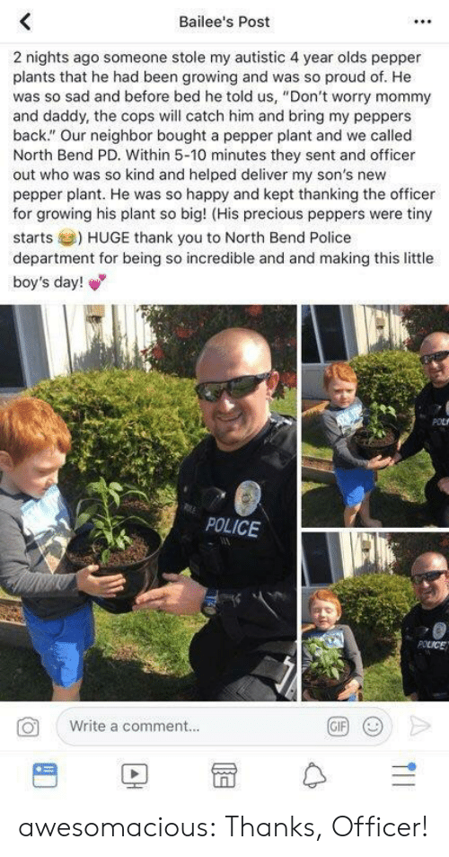 "police department: Bailee's Post  2 nights ago someone stole my autistic 4 year olds pepper  plants that he had been growing and was so proud of. He  was so sad and before bed he told us, ""Don't worry mommy  and daddy, the cops will catch him and bring my peppers  back."" Our neighbor bought a pepper plant and we called  North Bend PD. Within 5-10 minutes they sent and officer  out who was so kind and helped deliver my son's new  pepper plant. He was so happy and kept thanking the officer  for growing his plant so big! (His precious peppers were tiny  starts) HUGE thank you to North Bend Police  department for being so incredible and and making this little  boy's day!  POLICE  Write a comment..  BD冒수 awesomacious:  Thanks, Officer!"