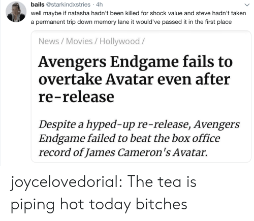 natasha: bails @starkindxstries 4h  .  well maybe if natasha hadn't been killed for shock value and steve hadn't taken  a permanent trip down memory lane it would've passed it in the first place  News/Movies / Hollywood/  Avengers Endgame fails to  overtake Avatar even after  re-release  Despite a hyped-up re-release, Avengers  Endgame failed to beat the box office  record of James Cameron's Avatar. joycelovedorial:  The tea is piping hot today bitches