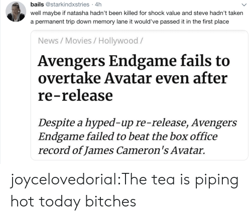 natasha: bails @starkindxstries 4h  .  well maybe if natasha hadn't been killed for shock value and steve hadn't taken  a permanent trip down memory lane it would've passed it in the first place  News/Movies / Hollywood/  Avengers Endgame fails to  overtake Avatar even after  re-release  Despite a hyped-up re-release, Avengers  Endgame failed to beat the box office  record of James Cameron's Avatar. joycelovedorial:The tea is piping hot today bitches