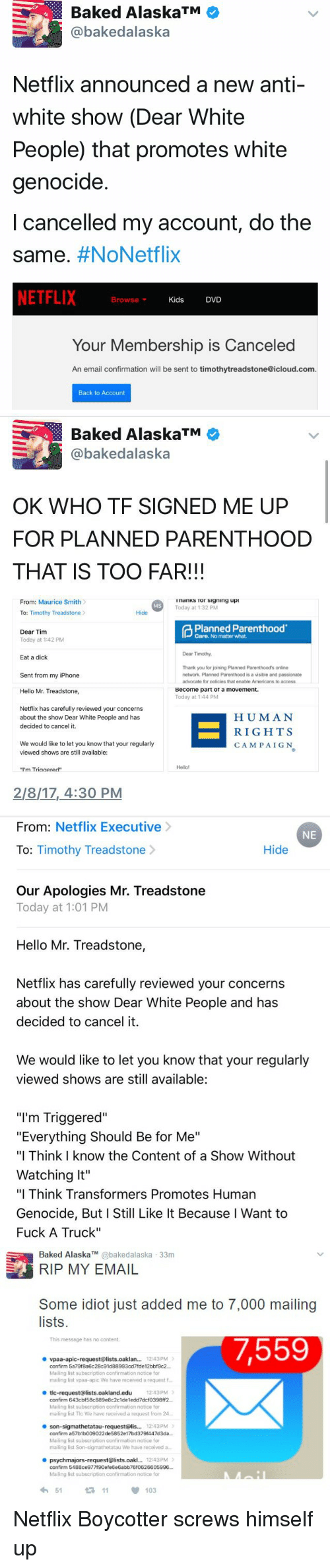 """Subscripter: Baked AlaskaTM  @bakedalaska  Netflix announced a new anti-  white show (Dear White  People) that promotes white  genocide.  cancelled my account, do the  Same  #NoNetflix  NETFLIX  Browse  Kids  DVD  v  Your Membership is Canceled  An email confirmation will be sent to timothytreadstone@icloud.com.  Back to Account   Baked AlaskaTM  bakedalaska  OK WHO TF SIGNED ME UP  FOR PLANNED PARENTHOOD  THAT IS TOO FAR!!!  From: Maurice Smith  InanKS Tor Signing up:  Today at 1:32 PM  Hide  To: Timothy Treadstone  Planned Parenthood  Dear Tim  Care. No matter what.  Today at 1:42 PM  Dear Timothy,  Eat a dick  Thank you for joining Planned Parenthood's online  Sent from my iPhone  network, Planned Parenthood is a visible and passionate  advocate for policies that enable Americans to access  Become part ot a movement.  Hello Mr. Treadstone,  Today at 1:44 PM  Netflix has carefully reviewed your concerns  HUMAN  about the show Dear White People and has  decided to cancel it.  RIGHTS  We would like to let you know that your regularly  CAMPAIGN  viewed shows are still available:  """"I'm Triaaered""""  2/8/17, 4:30 PM   From  Netflix Executive  NE  Hide  To  Timothy Treadstone  Our Apologies Mr. Treadstone  Today at 1:01 PM  Hello Mr. Treadstone,  Netflix has carefully reviewed your concerns  about the show Dear White People and has  decided to cancel it.  We would like to let you know that your regularly  viewed shows are still available:  """"I'm Triggered""""  """"Everything Should Be for Me""""  """"I Think know the Content of a Show Without  Watching It""""  """"I Think Transformers Promotes Human  Genocide, But I Still Like It Because l Want to  Fuck A Truck""""   Baked Alaska bakedalaska 33m  MY EMAIL  Some idiot just added me to 7,000 mailing  lists.  This message has no content.  7,559  vpaa-apic-request@lists.oaklan... 12:43PM  Mailing list subscription confirmation notice for  mailing list vpaa-apic We have reoeived a request t  e tic-request Alists cakland.edu 1243PM  confirm Mailing """