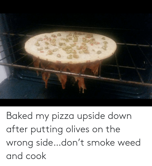 Weed: Baked my pizza upside down after putting olives on the wrong side…don't smoke weed and cook