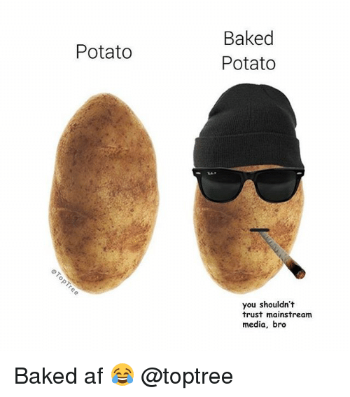Af, Baked, and Weed: Baked  Potato  Potato  you shouldn't  trust mainstream  media, bro Baked af 😂 @toptree