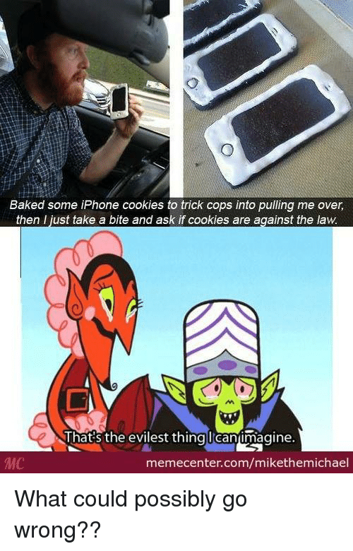 Evilest Thing: Baked some iPhone cookies to trick cops into pulling me over,  then I just take a bite and ask if cookies are against the law.  That's the evilest thing lean imagine  MC  memecenter.com/mikethemichael What could possibly go wrong??