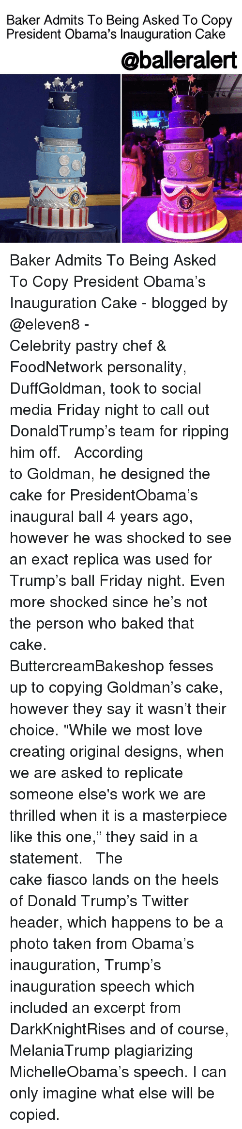 """Baked, Memes, and Chef: Baker Admits To Being Asked To Copy  President Obama's Inauguration Cake  @balleralert Baker Admits To Being Asked To Copy President Obama's Inauguration Cake - blogged by @eleven8 - ⠀⠀⠀⠀⠀⠀⠀⠀⠀ ⠀⠀⠀⠀⠀⠀⠀⠀⠀ Celebrity pastry chef & FoodNetwork personality, DuffGoldman, took to social media Friday night to call out DonaldTrump's team for ripping him off. ⠀⠀⠀⠀⠀⠀⠀⠀⠀ ⠀⠀⠀⠀⠀⠀⠀⠀⠀ According to Goldman, he designed the cake for PresidentObama's inaugural ball 4 years ago, however he was shocked to see an exact replica was used for Trump's ball Friday night. Even more shocked since he's not the person who baked that cake. ⠀⠀⠀⠀⠀⠀⠀⠀⠀ ⠀⠀⠀⠀⠀⠀⠀⠀⠀ ButtercreamBakeshop fesses up to copying Goldman's cake, however they say it wasn't their choice. """"While we most love creating original designs, when we are asked to replicate someone else's work we are thrilled when it is a masterpiece like this one,"""" they said in a statement. ⠀⠀⠀⠀⠀⠀⠀⠀⠀ ⠀⠀⠀⠀⠀⠀⠀⠀⠀ The cake fiasco lands on the heels of Donald Trump's Twitter header, which happens to be a photo taken from Obama's inauguration, Trump's inauguration speech which included an excerpt from DarkKnightRises and of course, MelaniaTrump plagiarizing MichelleObama's speech. I can only imagine what else will be copied."""