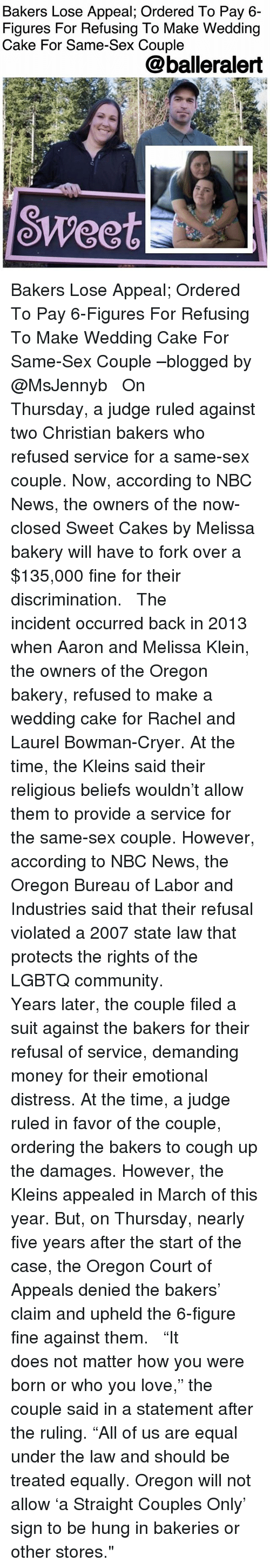"Community, Love, and Memes: Bakers Lose Appeal; Ordered To Pay 6-  Figures For Refusing To Make Wedding  Cake For Same-Sex Couple  @balleralert  SWeet Bakers Lose Appeal; Ordered To Pay 6-Figures For Refusing To Make Wedding Cake For Same-Sex Couple –blogged by @MsJennyb ⠀⠀⠀⠀⠀⠀⠀ ⠀⠀⠀⠀⠀⠀⠀ On Thursday, a judge ruled against two Christian bakers who refused service for a same-sex couple. Now, according to NBC News, the owners of the now-closed Sweet Cakes by Melissa bakery will have to fork over a $135,000 fine for their discrimination. ⠀⠀⠀⠀⠀⠀⠀ ⠀⠀⠀⠀⠀⠀⠀ The incident occurred back in 2013 when Aaron and Melissa Klein, the owners of the Oregon bakery, refused to make a wedding cake for Rachel and Laurel Bowman-Cryer. At the time, the Kleins said their religious beliefs wouldn't allow them to provide a service for the same-sex couple. However, according to NBC News, the Oregon Bureau of Labor and Industries said that their refusal violated a 2007 state law that protects the rights of the LGBTQ community. ⠀⠀⠀⠀⠀⠀⠀ ⠀⠀⠀⠀⠀⠀⠀ Years later, the couple filed a suit against the bakers for their refusal of service, demanding money for their emotional distress. At the time, a judge ruled in favor of the couple, ordering the bakers to cough up the damages. However, the Kleins appealed in March of this year. But, on Thursday, nearly five years after the start of the case, the Oregon Court of Appeals denied the bakers' claim and upheld the 6-figure fine against them. ⠀⠀⠀⠀⠀⠀⠀ ⠀⠀⠀⠀⠀⠀⠀ ""It does not matter how you were born or who you love,"" the couple said in a statement after the ruling. ""All of us are equal under the law and should be treated equally. Oregon will not allow 'a Straight Couples Only' sign to be hung in bakeries or other stores."""