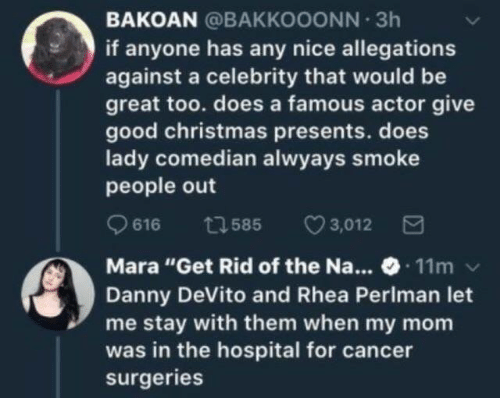 """Christmas, Cancer, and Good: BAKOAN @BAKKOOONN 3h  if anyone has any nice allegations  against a celebrity that would be  great too. does a famous actor give  good christmas presents. does  lady comedian alwyays smoke  people out  616 ta 585 3,012 3  Mara """"Get Rid of the Na... 11m v  Danny DeVito and Rhea Perlman let  me stay with them when my mom  was in the hospital for cancer  surgeries"""