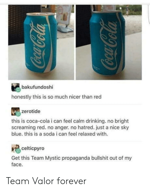 Mystic: bakufundoshi  honestly this is so much nicer than red  zerotide  this is coca-cola i can feel calm drinking. no bright  screaming red. no anger. no hatred. just a nice sky  blue. this is a soda i can feel relaxed with.  celticpyro  Get this Team Mystic propaganda bullshit out of my  face. Team Valor forever