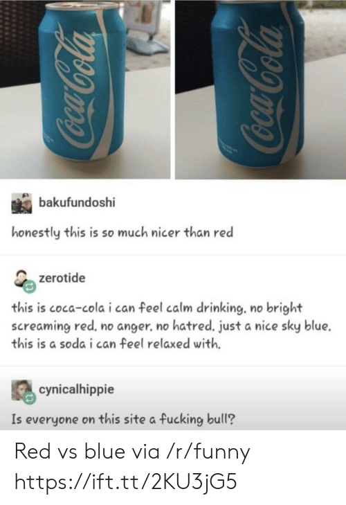 Red vs. Blue: bakufur  honestly this is so much nicer than red  zerotide  this is coca-cola i can feel calm drinking. no bright  screaming red, no anger. no hatred. just a nice sky blue.  this is a soda i can feel relaxed with.  cynicalhippie  Is everyone on this site a fucking bull? Red vs blue via /r/funny https://ift.tt/2KU3jG5