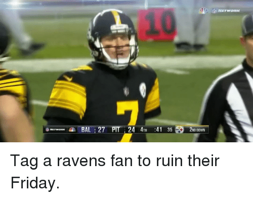 Ptt: BAL 27 PTT 24 4TH  41 35 2ND DOWN Tag a ravens fan to ruin their Friday.