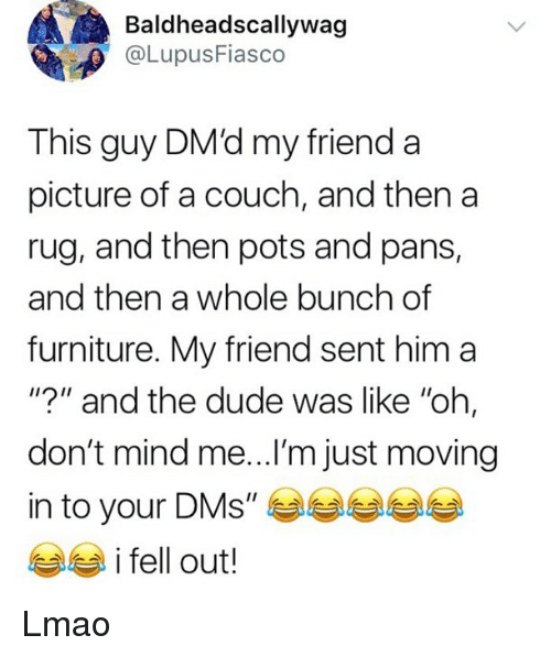 "moving in: Baldheadscallywag  @LupusFiasco  This guy DM'd my friend a  picture of a couch, and then a  rug, and then pots and pans,  and then a whole bunch of  furniture. My friend sent him a  ""?"" and the dude was like ""ohh,  don't mind me...I'm just moving  in to your DMs', 부부부분  i fell out! Lmao"