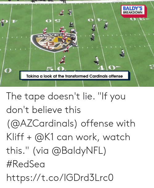 "5 0: BALDY'S  BREAKDOWN  B AK E  5 0  Takina a look at the transformed Cardinals offense The tape doesn't lie.   ""If you don't believe this (@AZCardinals) offense with Kliff + @K1 can work, watch this."" (via @BaldyNFL) #RedSea https://t.co/IGDrd3Lrc0"