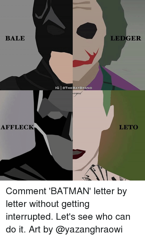 Memes, 🤖, and Art: BALE  AFFLECK  IG CATHEBATBRAND  Ca  LEDGER  LETO Comment 'BATMAN' letter by letter without getting interrupted. Let's see who can do it. Art by @yazanghraowi