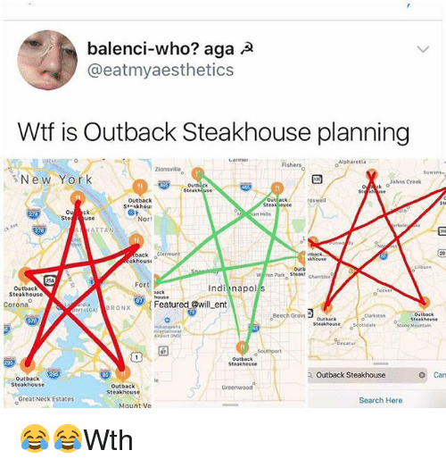 Memes, Wtf, and House: balenci-who? aga A  @eatmyaesthetics  Wtf is Outback Steakhouse planning  Alpharetta  Fishers  Zionsville  Suwane  るNew York  Johns Creek  Steakhuse  Outback  Stnskhou  oswell  Steak ouse  Ste  Ou  Ste use  ck  Nor  ATTAN  back 。  back Clermont  khouse  khouse  Lisburn  Outb  Park Steak,  en Park Steak  Chamblee  Fort  Outback  Steakhouse  Indi napol s  house  Corona  Featured @will_ent  LGABRONX  Beech Grovoutback  ○Beech Grove  Clarkston  Steakhouse  ettdale  A DOrt ONo  %ecatur  °Southport  Outback  Steakhouse  Outback ,  Steakhouse  Outback Steakhouse  Can  Outback  Steakhouse  Greenwood  Great Neck Estates  Search Here  Mount Ve 😂😂Wth