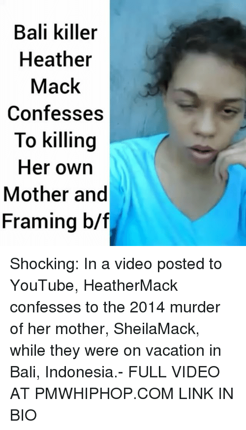 Memes, Bali, and Heathers: Bali killer  Heather  Mack  Confesses  To killing  Her own  Mother and  Framing b/f Shocking: In a video posted to YouTube, HeatherMack confesses to the 2014 murder of her mother, SheilaMack, while they were on vacation in Bali, Indonesia.- FULL VIDEO AT PMWHIPHOP.COM LINK IN BIO