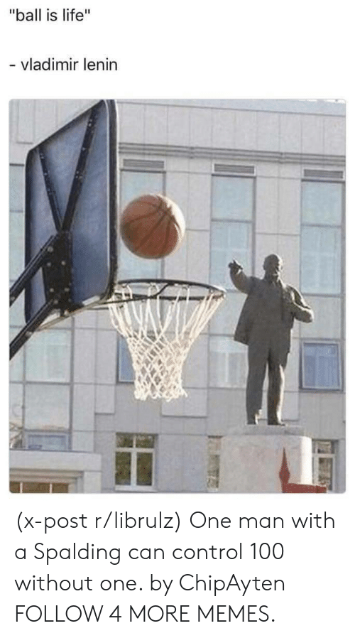 """ball is life: """"ball is life""""  - vladimir lenin (x-post r/librulz) One man with a Spalding can control 100 without one. by ChipAyten FOLLOW 4 MORE MEMES."""