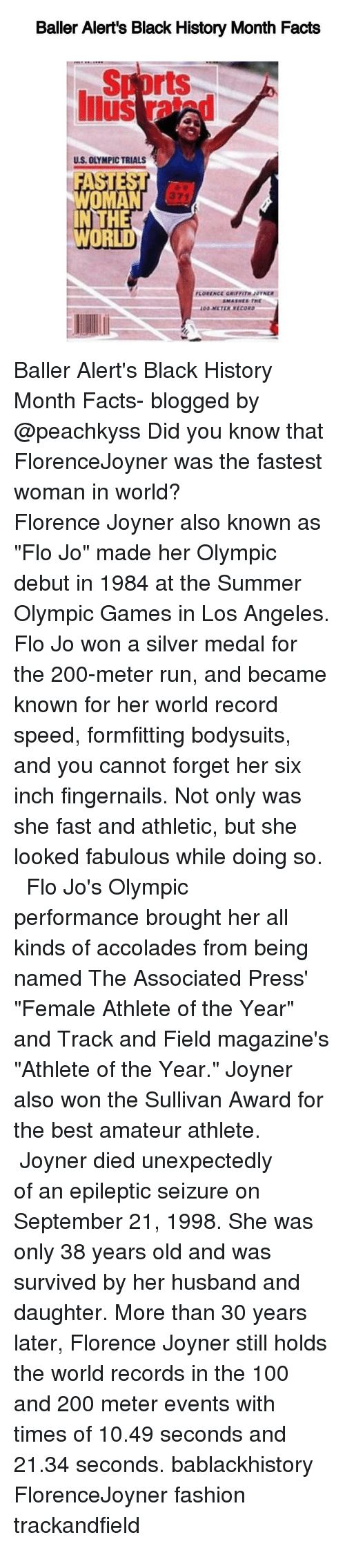 "female athletes: Baller Alert's Black History Month Facts  rts  US, OLYMPICTRIALS  HE  WORLD Baller Alert's Black History Month Facts- blogged by @peachkyss Did you know that FlorenceJoyner was the fastest woman in world? ⠀⠀⠀⠀⠀⠀⠀⠀⠀ ⠀⠀⠀⠀⠀⠀⠀⠀⠀ Florence Joyner also known as ""Flo Jo"" made her Olympic debut in 1984 at the Summer Olympic Games in Los Angeles. Flo Jo won a silver medal for the 200-meter run, and became known for her world record speed, formfitting bodysuits, and you cannot forget her six inch fingernails. Not only was she fast and athletic, but she looked fabulous while doing so. ⠀⠀⠀⠀⠀⠀⠀⠀⠀ ⠀⠀⠀⠀⠀⠀⠀⠀⠀ Flo Jo's Olympic performance brought her all kinds of accolades from being named The Associated Press' ""Female Athlete of the Year"" and Track and Field magazine's ""Athlete of the Year."" Joyner also won the Sullivan Award for the best amateur athlete. ⠀⠀⠀⠀⠀⠀⠀⠀⠀ ⠀⠀⠀⠀⠀⠀⠀⠀⠀ Joyner died unexpectedly of an epileptic seizure on September 21, 1998. She was only 38 years old and was survived by her husband and daughter. More than 30 years later, Florence Joyner still holds the world records in the 100 and 200 meter events with times of 10.49 seconds and 21.34 seconds. bablackhistory FlorenceJoyner fashion trackandfield"