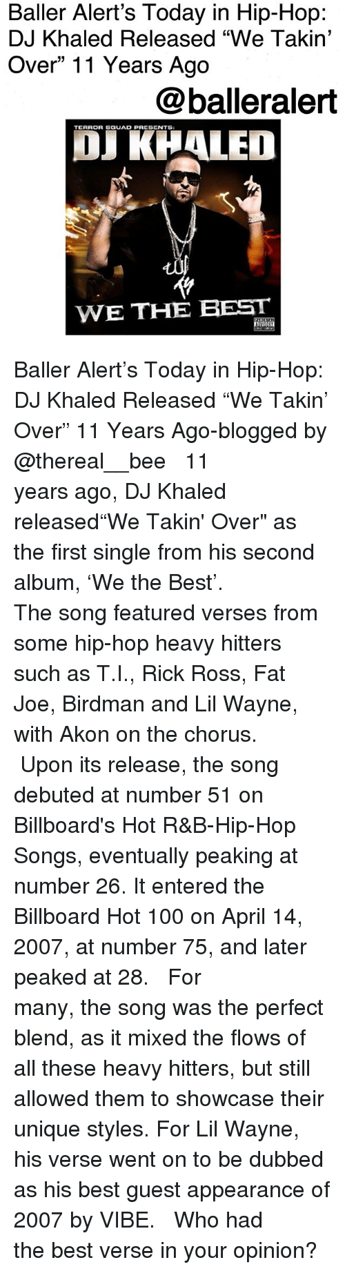 "Akon, Anaconda, and Baller Alert: Baller Alert's Today in Hip-Hop:  DJ Khaled Released ""We Takin'  Over"" 11 Years Ago  @balleralert  TERROR SGUAD PRESENTS  OJ KHALED  WE THE BEST Baller Alert's Today in Hip-Hop: DJ Khaled Released ""We Takin' Over"" 11 Years Ago-blogged by @thereal__bee ⠀⠀⠀⠀⠀⠀⠀⠀⠀ ⠀⠀ 11 years ago, DJ Khaled released""We Takin' Over"" as the first single from his second album, 'We the Best'. ⠀⠀⠀⠀⠀⠀⠀⠀⠀ ⠀⠀ The song featured verses from some hip-hop heavy hitters such as T.I., Rick Ross, Fat Joe, Birdman and Lil Wayne, with Akon on the chorus. ⠀⠀⠀⠀⠀⠀⠀⠀⠀ ⠀⠀ Upon its release, the song debuted at number 51 on Billboard's Hot R&B-Hip-Hop Songs, eventually peaking at number 26. It entered the Billboard Hot 100 on April 14, 2007, at number 75, and later peaked at 28. ⠀⠀⠀⠀⠀⠀⠀⠀⠀ ⠀⠀ For many, the song was the perfect blend, as it mixed the flows of all these heavy hitters, but still allowed them to showcase their unique styles. For Lil Wayne, his verse went on to be dubbed as his best guest appearance of 2007 by VIBE. ⠀⠀⠀⠀⠀⠀⠀⠀⠀ ⠀⠀ Who had the best verse in your opinion?"