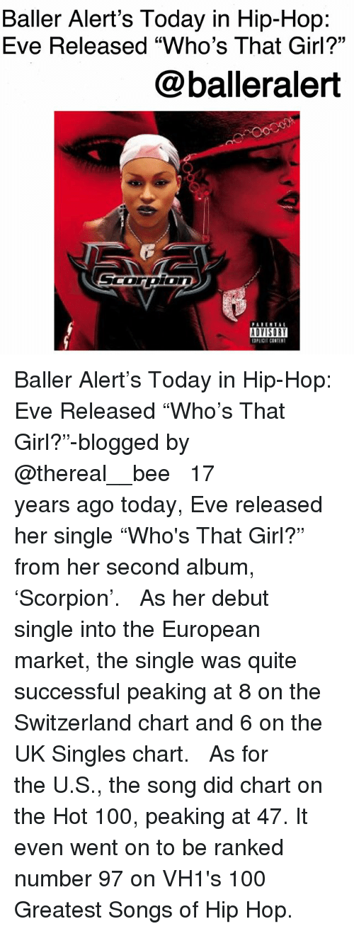 "Anaconda, Baller Alert, and Memes: Baller Alert's Today in Hip-Hop:  Eve Released ""Who's That Girl?""  @balleralert  ADYISOR Baller Alert's Today in Hip-Hop: Eve Released ""Who's That Girl?""-blogged by @thereal__bee ⠀⠀⠀⠀⠀⠀⠀ ⠀⠀⠀⠀ 17 years ago today, Eve released her single ""Who's That Girl?"" from her second album, 'Scorpion'. ⠀⠀⠀⠀⠀⠀⠀ ⠀⠀⠀⠀ As her debut single into the European market, the single was quite successful peaking at 8 on the Switzerland chart and 6 on the UK Singles chart. ⠀⠀⠀⠀⠀⠀⠀ ⠀⠀⠀⠀ As for the U.S., the song did chart on the Hot 100, peaking at 47. It even went on to be ranked number 97 on VH1's 100 Greatest Songs of Hip Hop."