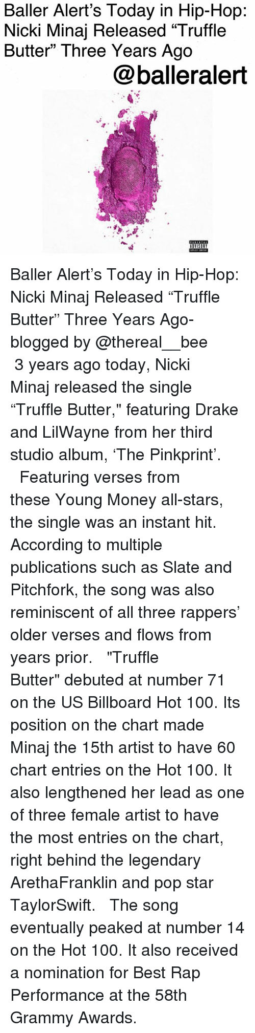 "Grammy Awards: Baller Alert's Today in Hip-Hop  Nicki Minaj Released ""Truffle  Butter"" Three Years Ago  @balleralert Baller Alert's Today in Hip-Hop: Nicki Minaj Released ""Truffle Butter"" Three Years Ago-blogged by @thereal__bee ⠀⠀⠀⠀⠀⠀⠀ ⠀⠀⠀⠀ 3 years ago today, Nicki Minaj released the single ""Truffle Butter,"" featuring Drake and LilWayne from her third studio album, 'The Pinkprint'. ⠀⠀⠀⠀⠀⠀⠀ ⠀⠀⠀⠀ Featuring verses from these Young Money all-stars, the single was an instant hit. According to multiple publications such as Slate and Pitchfork, the song was also reminiscent of all three rappers' older verses and flows from years prior. ⠀⠀⠀⠀⠀⠀⠀ ⠀⠀⠀⠀ ""Truffle Butter"" debuted at number 71 on the US Billboard Hot 100. Its position on the chart made Minaj the 15th artist to have 60 chart entries on the Hot 100. It also lengthened her lead as one of three female artist to have the most entries on the chart, right behind the legendary ArethaFranklin and pop star TaylorSwift. ⠀⠀⠀⠀⠀⠀⠀ ⠀⠀⠀⠀ The song eventually peaked at number 14 on the Hot 100. It also received a nomination for Best Rap Performance at the 58th Grammy Awards."