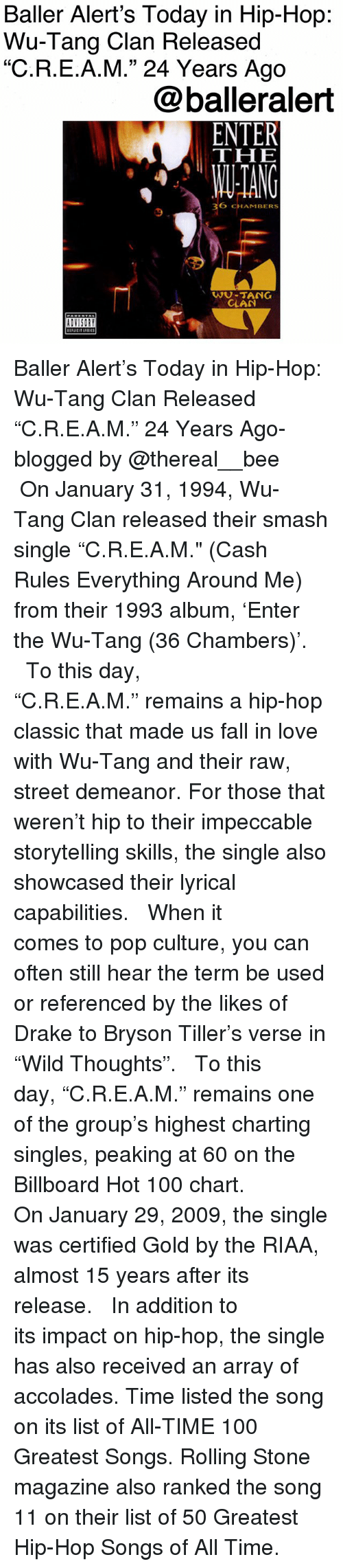 "Anaconda, Baller Alert, and Billboard: Baller Alert's Today in Hip-Hop:  Wu-Tang Clan Released  ""C.R.E.A.M."" 24 Years Ago  @balleralert  THE  ANG  36 CHAMBERS  9  WU-TANG  CLAN Baller Alert's Today in Hip-Hop: Wu-Tang Clan Released ""C.R.E.A.M."" 24 Years Ago-blogged by @thereal__bee ⠀⠀⠀⠀⠀⠀⠀ ⠀⠀⠀⠀ On January 31, 1994, Wu-Tang Clan released their smash single ""C.R.E.A.M."" (Cash Rules Everything Around Me) from their 1993 album, 'Enter the Wu-Tang (36 Chambers)'. ⠀⠀⠀⠀⠀⠀⠀ ⠀⠀⠀⠀ To this day, ""C.R.E.A.M."" remains a hip-hop classic that made us fall in love with Wu-Tang and their raw, street demeanor. For those that weren't hip to their impeccable storytelling skills, the single also showcased their lyrical capabilities. ⠀⠀⠀⠀⠀⠀⠀ ⠀⠀⠀⠀ When it comes to pop culture, you can often still hear the term be used or referenced by the likes of Drake to Bryson Tiller's verse in ""Wild Thoughts"". ⠀⠀⠀⠀⠀⠀⠀ ⠀⠀⠀⠀ To this day, ""C.R.E.A.M."" remains one of the group's highest charting singles, peaking at 60 on the Billboard Hot 100 chart. ⠀⠀⠀⠀⠀⠀⠀ ⠀⠀⠀⠀ On January 29, 2009, the single was certified Gold by the RIAA, almost 15 years after its release. ⠀⠀⠀⠀⠀⠀⠀ ⠀⠀⠀⠀ In addition to its impact on hip-hop, the single has also received an array of accolades. Time listed the song on its list of All-TIME 100 Greatest Songs. Rolling Stone magazine also ranked the song 11 on their list of 50 Greatest Hip-Hop Songs of All Time."