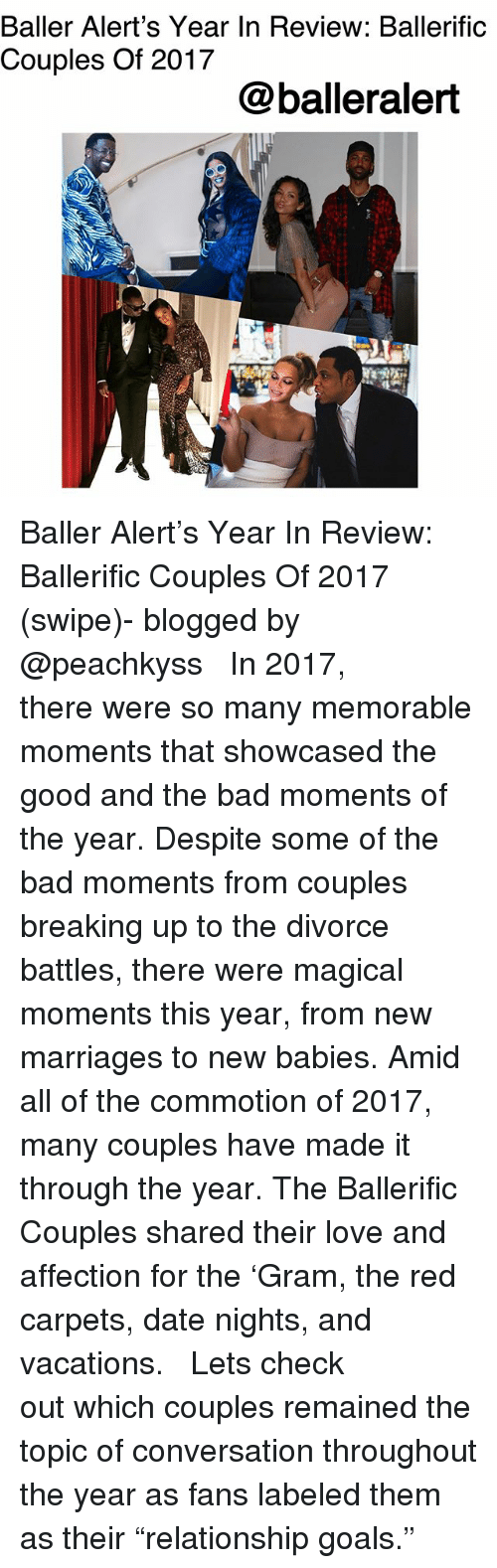 """Bad, Baller Alert, and Goals: Baller Alert's Year In Review: Ballerific  Couples Of 2017  @balleralert Baller Alert's Year In Review: Ballerific Couples Of 2017 (swipe)- blogged by @peachkyss ⠀⠀⠀⠀⠀⠀⠀ ⠀⠀⠀⠀⠀⠀⠀ In 2017, there were so many memorable moments that showcased the good and the bad moments of the year. Despite some of the bad moments from couples breaking up to the divorce battles, there were magical moments this year, from new marriages to new babies. Amid all of the commotion of 2017, many couples have made it through the year. The Ballerific Couples shared their love and affection for the 'Gram, the red carpets, date nights, and vacations. ⠀⠀⠀⠀⠀⠀⠀ ⠀⠀⠀⠀⠀⠀⠀ Lets check out which couples remained the topic of conversation throughout the year as fans labeled them as their """"relationship goals."""""""