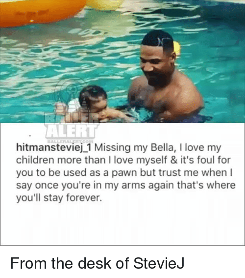 Pawned: BALLERALEATCOM  hitmansteviej 1 Missing my Bella, I love my  children more than I love myself & it's foul for  you to be used as a pawn but trust me when I  say once you're in my arms again that's where  you'll stay forever. From the desk of StevieJ