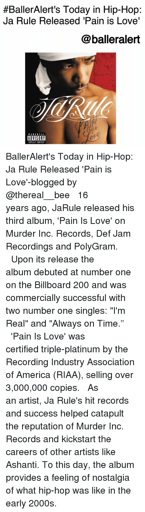 "Ashanti:  #BallerAlert's Today in Hip-Hop:  Ja Rule Released 'Pain is Love'  @balleralert  PARENTA  ADVISORY  PLICIT CONTENT BallerAlert's Today in Hip-Hop: Ja Rule Released 'Pain is Love'-blogged by @thereal__bee ⠀⠀⠀⠀⠀⠀⠀⠀⠀ ⠀⠀ 16 years ago, JaRule released his third album, 'Pain Is Love' on Murder Inc. Records, Def Jam Recordings and PolyGram. ⠀⠀⠀⠀⠀⠀⠀⠀⠀ ⠀⠀ Upon its release the album debuted at number one on the Billboard 200 and was commercially successful with two number one singles: ""I'm Real"" and ""Always on Time."" ⠀⠀⠀⠀⠀⠀⠀⠀⠀ ⠀⠀ 'Pain Is Love' was certified triple-platinum by the Recording Industry Association of America (RIAA), selling over 3,000,000 copies. ⠀⠀⠀⠀⠀⠀⠀⠀⠀ ⠀⠀ As an artist, Ja Rule's hit records and success helped catapult the reputation of Murder Inc. Records and kickstart the careers of other artists like Ashanti. To this day, the album provides a feeling of nostalgia of what hip-hop was like in the early 2000s."