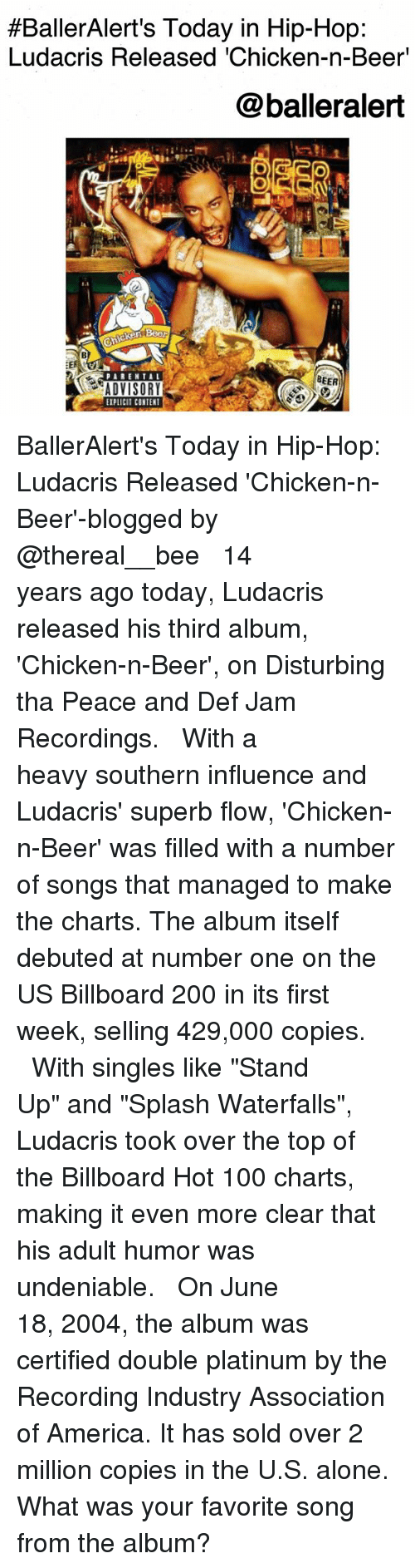 "Being Alone, America, and Anaconda:  #BallerAlert's Today in Hip-Hop:  Ludacris Released 'Chicken-n-Beer'  @balleralert  BEER  ADVISORY  EIPLICIT CONTENT BallerAlert's Today in Hip-Hop: Ludacris Released 'Chicken-n-Beer'-blogged by @thereal__bee ⠀⠀⠀⠀⠀⠀⠀⠀⠀ ⠀⠀ 14 years ago today, Ludacris released his third album, 'Chicken-n-Beer', on Disturbing tha Peace and Def Jam Recordings. ⠀⠀⠀⠀⠀⠀⠀⠀⠀ ⠀⠀ With a heavy southern influence and Ludacris' superb flow, 'Chicken-n-Beer' was filled with a number of songs that managed to make the charts. The album itself debuted at number one on the US Billboard 200 in its first week, selling 429,000 copies. ⠀⠀⠀⠀⠀⠀⠀⠀⠀ ⠀⠀ With singles like ""Stand Up"" and ""Splash Waterfalls"", Ludacris took over the top of the Billboard Hot 100 charts, making it even more clear that his adult humor was undeniable. ⠀⠀⠀⠀⠀⠀⠀⠀⠀ ⠀⠀ On June 18, 2004, the album was certified double platinum by the Recording Industry Association of America. It has sold over 2 million copies in the U.S. alone. What was your favorite song from the album?"