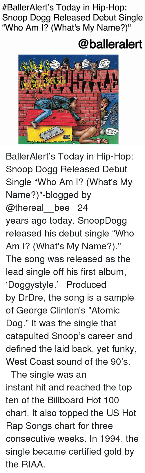 "Anaconda, Billboard, and Memes:  #BallerAlert's Today in Hip-Hop  Snoop Dogg Released Debut Single  ""Who Am I? (What's My Name?)""  @balleralert  TAt  (a BallerAlert's Today in Hip-Hop: Snoop Dogg Released Debut Single ""Who Am I? (What's My Name?)""-blogged by @thereal__bee ⠀⠀⠀⠀⠀⠀⠀⠀⠀ ⠀⠀ 24 years ago today, SnoopDogg released his debut single ""Who Am I? (What's My Name?)."" The song was released as the lead single off his first album, 'Doggystyle.' ⠀⠀⠀⠀⠀⠀⠀⠀⠀ ⠀⠀ Produced by DrDre, the song is a sample of George Clinton's ""Atomic Dog."" It was the single that catapulted Snoop's career and defined the laid back, yet funky, West Coast sound of the 90's. ⠀⠀⠀⠀⠀⠀⠀⠀⠀ ⠀⠀ The single was an instant hit and reached the top ten of the Billboard Hot 100 chart. It also topped the US Hot Rap Songs chart for three consecutive weeks. In 1994, the single became certified gold by the RIAA."