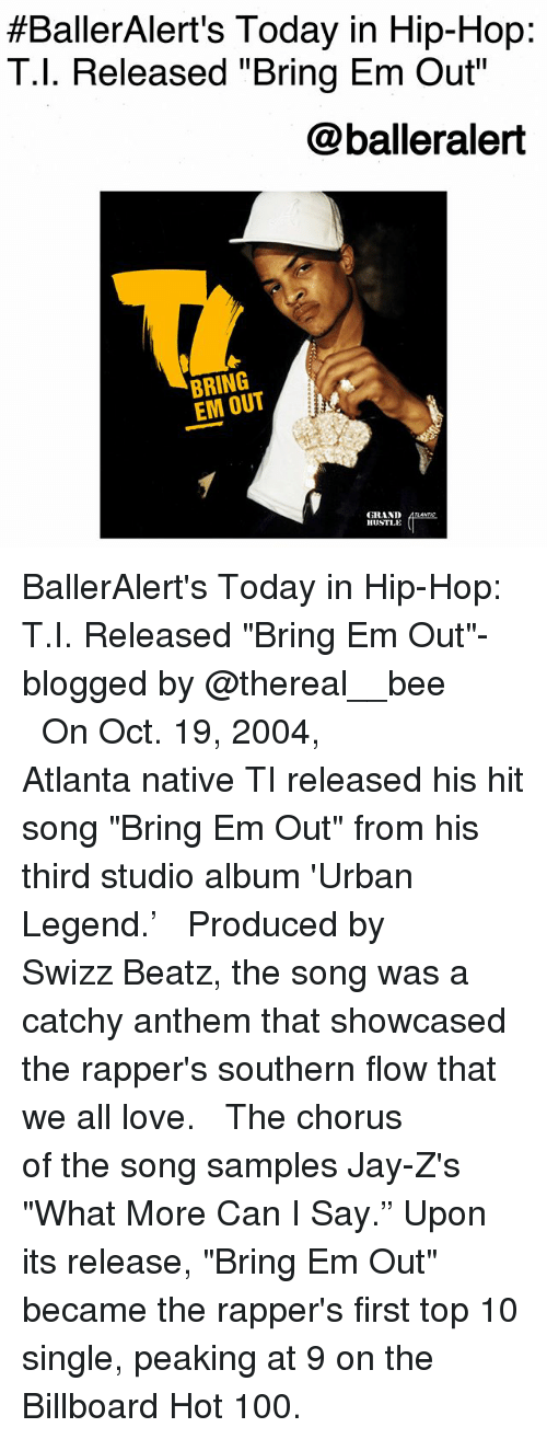 "Anaconda, Billboard, and Jay:  #BallerAlert's Today in Hip-Hop:  T.l. Released ""Bring Em Out  @balleralert  BRING  EM OUT  GRAND  HUSTLE BallerAlert's Today in Hip-Hop: T.I. Released ""Bring Em Out""-blogged by @thereal__bee ⠀⠀⠀⠀⠀⠀⠀⠀⠀ ⠀⠀ On Oct. 19, 2004, Atlanta native TI released his hit song ""Bring Em Out"" from his third studio album 'Urban Legend.' ⠀⠀⠀⠀⠀⠀⠀⠀⠀ ⠀⠀ Produced by Swizz Beatz, the song was a catchy anthem that showcased the rapper's southern flow that we all love. ⠀⠀⠀⠀⠀⠀⠀⠀⠀ ⠀⠀ The chorus of the song samples Jay-Z's ""What More Can I Say."" Upon its release, ""Bring Em Out"" became the rapper's first top 10 single, peaking at 9 on the Billboard Hot 100."