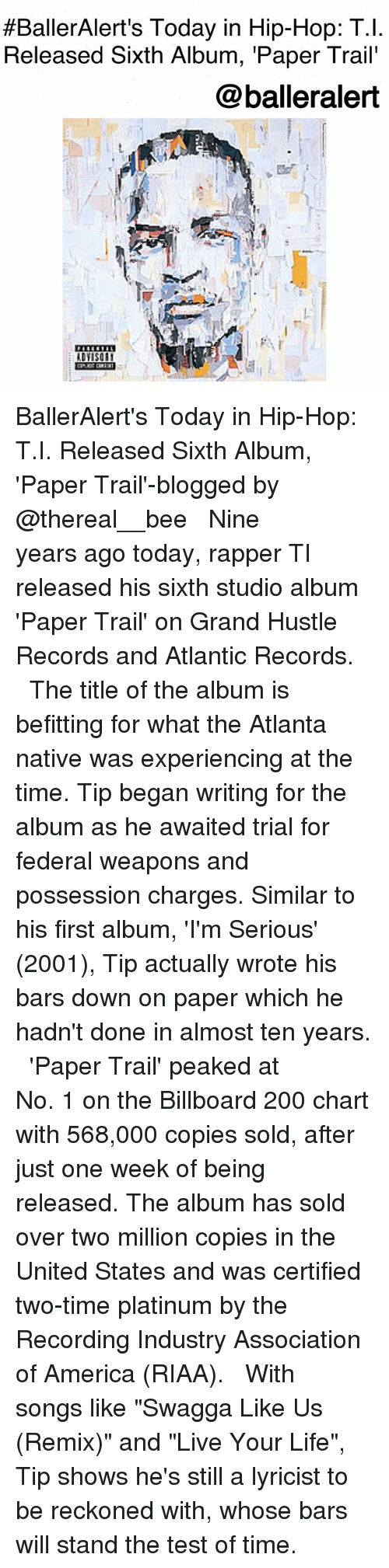 """America, Bailey Jay, and Billboard:  #BallerAlert's Today in Hip-Hop: T.!  Released Sixth Album, 'Paper Trail'  @balleralert  ADYISOE BallerAlert's Today in Hip-Hop: T.I. Released Sixth Album, 'Paper Trail'-blogged by @thereal__bee ⠀⠀⠀⠀⠀⠀⠀⠀⠀ ⠀⠀ Nine years ago today, rapper TI released his sixth studio album 'Paper Trail' on Grand Hustle Records and Atlantic Records. ⠀⠀⠀⠀⠀⠀⠀⠀⠀ ⠀⠀ The title of the album is befitting for what the Atlanta native was experiencing at the time. Tip began writing for the album as he awaited trial for federal weapons and possession charges. Similar to his first album, 'I'm Serious' (2001), Tip actually wrote his bars down on paper which he hadn't done in almost ten years. ⠀⠀⠀⠀⠀⠀⠀⠀⠀ ⠀⠀ 'Paper Trail' peaked at No. 1 on the Billboard 200 chart with 568,000 copies sold, after just one week of being released. The album has sold over two million copies in the United States and was certified two-time platinum by the Recording Industry Association of America (RIAA). ⠀⠀⠀⠀⠀⠀⠀⠀⠀ ⠀⠀ With songs like """"Swagga Like Us (Remix)"""" and """"Live Your Life"""", Tip shows he's still a lyricist to be reckoned with, whose bars will stand the test of time."""