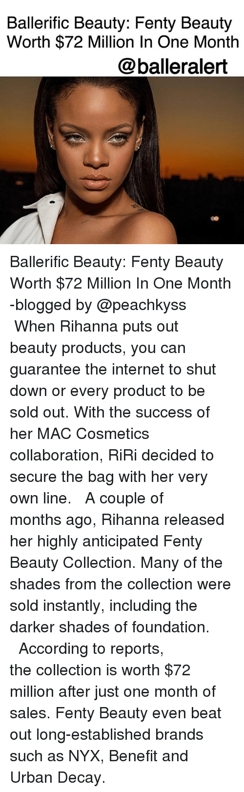 Internet, Memes, and Rihanna: Ballerific Beauty: Fenty Beauty  Worth $72 Million In One Month  @balleralert  Co Ballerific Beauty: Fenty Beauty Worth $72 Million In One Month -blogged by @peachkyss ⠀⠀⠀⠀⠀⠀⠀ ⠀⠀⠀⠀⠀⠀⠀ When Rihanna puts out beauty products, you can guarantee the internet to shut down or every product to be sold out. With the success of her MAC Cosmetics collaboration, RiRi decided to secure the bag with her very own line. ⠀⠀⠀⠀⠀⠀⠀ ⠀⠀⠀⠀⠀⠀⠀ A couple of months ago, Rihanna released her highly anticipated Fenty Beauty Collection. Many of the shades from the collection were sold instantly, including the darker shades of foundation. ⠀⠀⠀⠀⠀⠀⠀ ⠀⠀⠀⠀⠀⠀⠀ According to reports, the collection is worth $72 million after just one month of sales. Fenty Beauty even beat out long-established brands such as NYX, Benefit and Urban Decay.
