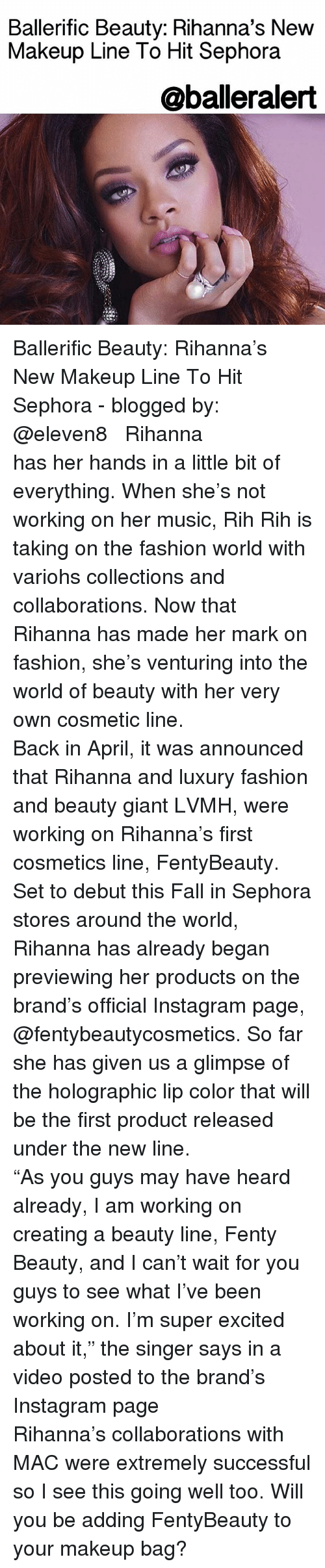 "Memes, Rihanna, and Blog: Ballerific Beauty: Rihanna's New  Makeup Line To Hit Sephora  @balleralert Ballerific Beauty: Rihanna's New Makeup Line To Hit Sephora - blogged by: @eleven8 ⠀⠀⠀⠀⠀⠀⠀⠀⠀ ⠀⠀⠀⠀⠀⠀⠀⠀⠀ Rihanna has her hands in a little bit of everything. When she's not working on her music, Rih Rih is taking on the fashion world with variohs collections and collaborations. Now that Rihanna has made her mark on fashion, she's venturing into the world of beauty with her very own cosmetic line. ⠀⠀⠀⠀⠀⠀⠀⠀⠀ ⠀⠀⠀⠀⠀⠀⠀⠀⠀ Back in April, it was announced that Rihanna and luxury fashion and beauty giant LVMH, were working on Rihanna's first cosmetics line, FentyBeauty. Set to debut this Fall in Sephora stores around the world, Rihanna has already began previewing her products on the brand's official Instagram page, @fentybeautycosmetics. So far she has given us a glimpse of the holographic lip color that will be the first product released under the new line. ⠀⠀⠀⠀⠀⠀⠀⠀⠀ ⠀⠀⠀⠀⠀⠀⠀⠀⠀ ""As you guys may have heard already, I am working on creating a beauty line, Fenty Beauty, and I can't wait for you guys to see what I've been working on. I'm super excited about it,"" the singer says in a video posted to the brand's Instagram page ⠀⠀⠀⠀⠀⠀⠀⠀⠀ ⠀⠀⠀⠀⠀⠀⠀⠀⠀ Rihanna's collaborations with MAC were extremely successful so I see this going well too. Will you be adding FentyBeauty to your makeup bag?"