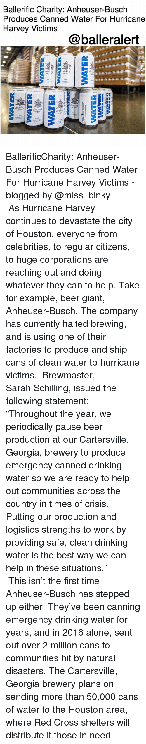 """Being Alone, Beer, and Drinking: Ballerific Charity: Anheuser-Busch  Produces Canned Water For Hurricane  Harvey Victims  @balleralert  drin  drinking  water BallerificCharity: Anheuser-Busch Produces Canned Water For Hurricane Harvey Victims -blogged by @miss_binky ⠀⠀⠀⠀⠀⠀⠀ ⠀⠀⠀⠀⠀⠀⠀ As Hurricane Harvey continues to devastate the city of Houston, everyone from celebrities, to regular citizens, to huge corporations are reaching out and doing whatever they can to help. Take for example, beer giant, Anheuser-Busch. The company has currently halted brewing, and is using one of their factories to produce and ship cans of clean water to hurricane victims. ⠀⠀⠀⠀⠀⠀⠀ Brewmaster, Sarah Schilling, issued the following statement: ⠀⠀⠀⠀⠀⠀⠀ """"Throughout the year, we periodically pause beer production at our Cartersville, Georgia, brewery to produce emergency canned drinking water so we are ready to help out communities across the country in times of crisis. Putting our production and logistics strengths to work by providing safe, clean drinking water is the best way we can help in these situations."""" ⠀⠀⠀⠀⠀⠀⠀ ⠀⠀⠀⠀⠀⠀⠀ This isn't the first time Anheuser-Busch has stepped up either. They've been canning emergency drinking water for years, and in 2016 alone, sent out over 2 million cans to communities hit by natural disasters. The Cartersville, Georgia brewery plans on sending more than 50,000 cans of water to the Houston area, where Red Cross shelters will distribute it those in need."""