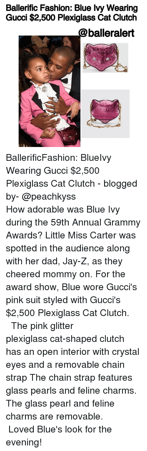 Gucci, Jay, and Jay Z: Ballerific Fashion: Blue Ivy Wearing  Gucci $2,500 Plexiglass Cat Clutch  balleralert BallerificFashion: BlueIvy Wearing Gucci $2,500 Plexiglass Cat Clutch - blogged by- @peachkyss ⠀⠀⠀⠀⠀⠀⠀⠀⠀ ⠀⠀⠀⠀⠀⠀⠀⠀⠀ How adorable was Blue Ivy during the 59th Annual Grammy Awards? Little Miss Carter was spotted in the audience along with her dad, Jay-Z, as they cheered mommy on. For the award show, Blue wore Gucci's pink suit styled with Gucci's $2,500 Plexiglass Cat Clutch. ⠀⠀⠀⠀⠀⠀⠀⠀⠀ ⠀⠀⠀⠀⠀⠀⠀⠀⠀ The pink glitter plexiglass cat-shaped clutch has an open interior with crystal eyes and a removable chain strap The chain strap features glass pearls and feline charms. The glass pearl and feline charms are removable. ⠀⠀⠀⠀⠀⠀⠀⠀⠀ ⠀⠀⠀⠀⠀⠀⠀⠀⠀ Loved Blue's look for the evening!