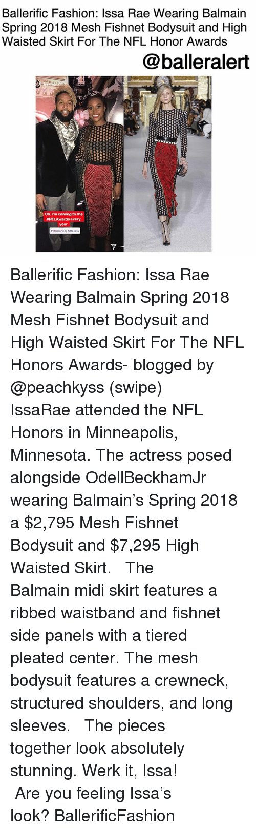 werk: Ballerific Fashion: Ilssa Rae Wearing Balmain  Spring 2018 Mesh Fishnet Bodysuit and High  Waisted Skirt For The NFL Honor Awards  @balleralert  Uh. I'm coming to the  #NFLAwards every.  MINNEAPOLIS Ballerific Fashion: Issa Rae Wearing Balmain Spring 2018 Mesh Fishnet Bodysuit and High Waisted Skirt For The NFL Honors Awards- blogged by @peachkyss (swipe) ⠀⠀⠀⠀⠀⠀⠀ ⠀⠀⠀⠀⠀⠀⠀ IssaRae attended the NFL Honors in Minneapolis, Minnesota. The actress posed alongside OdellBeckhamJr wearing Balmain's Spring 2018 a $2,795 Mesh Fishnet Bodysuit and $7,295 High Waisted Skirt. ⠀⠀⠀⠀⠀⠀⠀ ⠀⠀⠀⠀⠀⠀⠀ The Balmain midi skirt features a ribbed waistband and fishnet side panels with a tiered pleated center. The mesh bodysuit features a crewneck, structured shoulders, and long sleeves. ⠀⠀⠀⠀⠀⠀⠀ ⠀⠀⠀⠀⠀⠀⠀ The pieces together look absolutely stunning. Werk it, Issa! ⠀⠀⠀⠀⠀⠀⠀ ⠀⠀⠀⠀⠀⠀⠀ Are you feeling Issa's look? BallerificFashion
