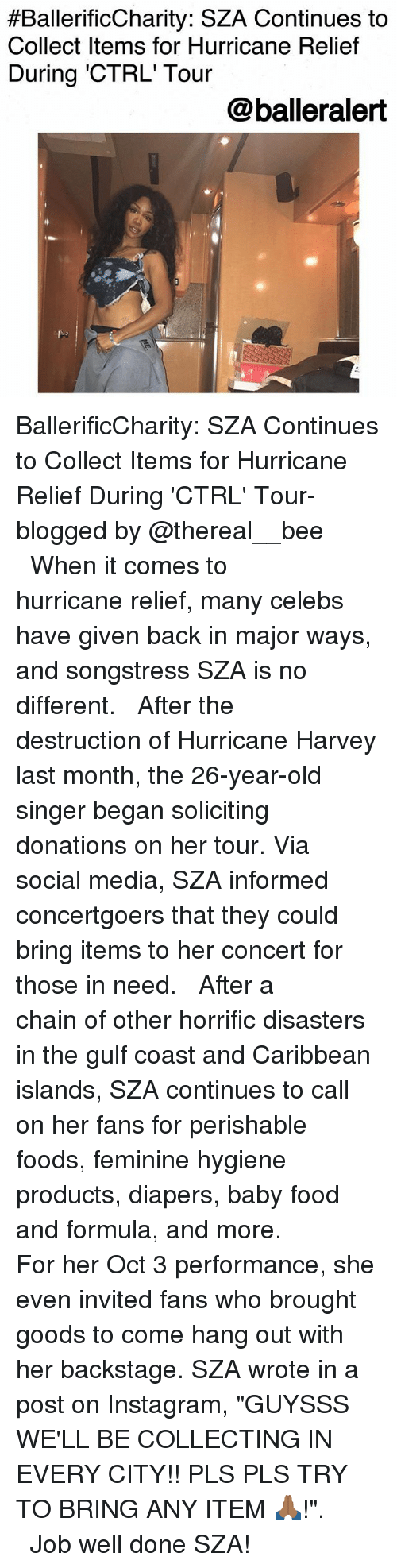 "Food, Instagram, and Memes:  #BallerificCharity. SZA Continues to  Collect Items for Hurricane Relief  During 'CTRL' Tour  @balleralert BallerificCharity: SZA Continues to Collect Items for Hurricane Relief During 'CTRL' Tour-blogged by @thereal__bee ⠀⠀⠀⠀⠀⠀⠀⠀⠀ ⠀⠀ When it comes to hurricane relief, many celebs have given back in major ways, and songstress SZA is no different. ⠀⠀⠀⠀⠀⠀⠀⠀⠀ ⠀⠀ After the destruction of Hurricane Harvey last month, the 26-year-old singer began soliciting donations on her tour. Via social media, SZA informed concertgoers that they could bring items to her concert for those in need. ⠀⠀⠀⠀⠀⠀⠀⠀⠀ ⠀⠀ After a chain of other horrific disasters in the gulf coast and Caribbean islands, SZA continues to call on her fans for perishable foods, feminine hygiene products, diapers, baby food and formula, and more. ⠀⠀⠀⠀⠀⠀⠀⠀⠀ ⠀⠀ For her Oct 3 performance, she even invited fans who brought goods to come hang out with her backstage. SZA wrote in a post on Instagram, ""GUYSSS WE'LL BE COLLECTING IN EVERY CITY!! PLS PLS TRY TO BRING ANY ITEM 🙏🏾!"". ⠀⠀⠀⠀⠀⠀⠀⠀⠀ ⠀⠀ Job well done SZA!"