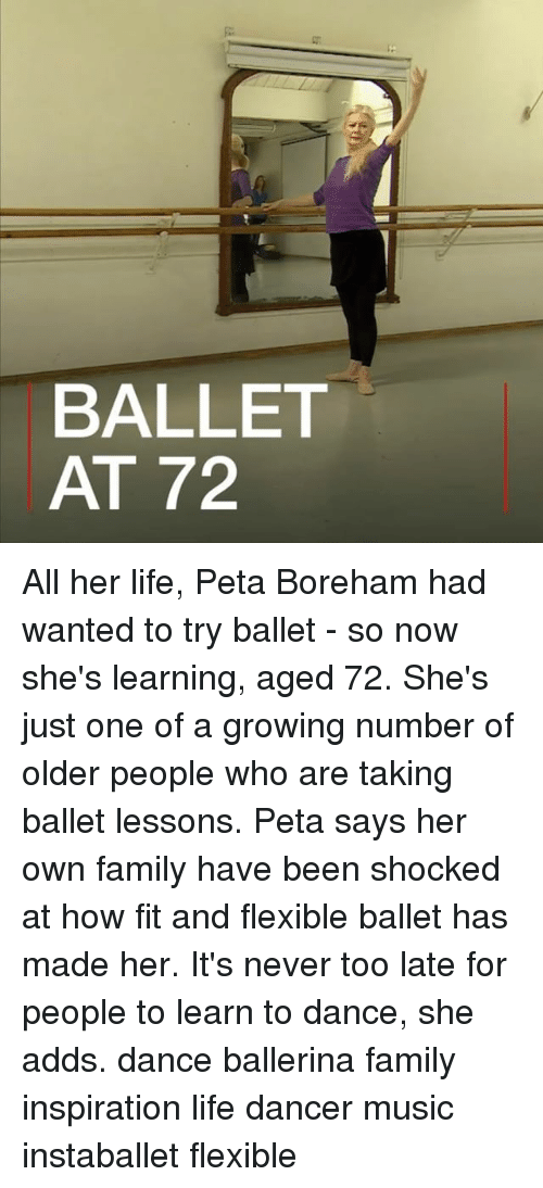 Dancee: BALLET  AT 72 All her life, Peta Boreham had wanted to try ballet - so now she's learning, aged 72. She's just one of a growing number of older people who are taking ballet lessons. Peta says her own family have been shocked at how fit and flexible ballet has made her. It's never too late for people to learn to dance, she adds. dance ballerina family inspiration life dancer music instaballet flexible