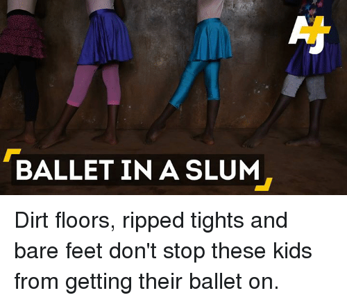 bare feet: BALLET IN A SLUM Dirt floors, ripped tights and bare feet don't stop these kids from getting their ballet on.