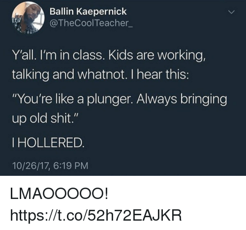 "Funny, Shit, and Kids: Ballin Kaepernick  @TheCoolTeacher  Y'all. I'm in class. Kids are working,  talking and whatnot. I hear this  ""You're like a plunger. Always bringing  up old shit.""  IHOLLERED  10/26/17, 6:19 PM LMAOOOOO! https://t.co/52h72EAJKR"