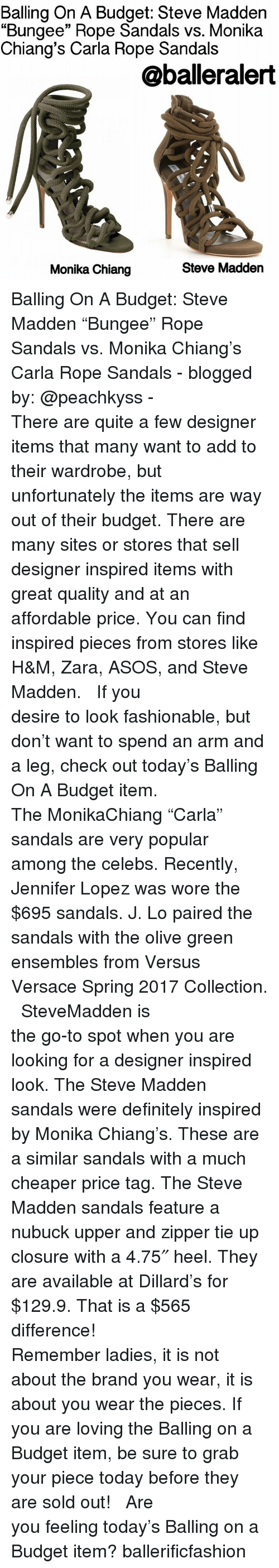 "Jennifer Lopez: Balling On A Budget: Steve Madden  ""Bungee"" Rope Sandals vs. Monika  Chiang's Carla Rope Sandals  @balleralert  Steve Madden  Monika Chiang Balling On A Budget: Steve Madden ""Bungee"" Rope Sandals vs. Monika Chiang's Carla Rope Sandals - blogged by: @peachkyss - ⠀⠀⠀⠀⠀⠀⠀⠀⠀ ⠀⠀⠀⠀⠀⠀⠀⠀⠀ There are quite a few designer items that many want to add to their wardrobe, but unfortunately the items are way out of their budget. There are many sites or stores that sell designer inspired items with great quality and at an affordable price. You can find inspired pieces from stores like H&M, Zara, ASOS, and Steve Madden. ⠀⠀⠀⠀⠀⠀⠀⠀⠀ ⠀⠀⠀⠀⠀⠀⠀⠀⠀ If you desire to look fashionable, but don't want to spend an arm and a leg, check out today's Balling On A Budget item. ⠀⠀⠀⠀⠀⠀⠀⠀⠀ ⠀⠀⠀⠀⠀⠀⠀⠀⠀ The MonikaChiang ""Carla"" sandals are very popular among the celebs. Recently, Jennifer Lopez was wore the $695 sandals. J. Lo paired the sandals with the olive green ensembles from Versus Versace Spring 2017 Collection. ⠀⠀⠀⠀⠀⠀⠀⠀⠀ ⠀⠀⠀⠀⠀⠀⠀⠀⠀ SteveMadden is the go-to spot when you are looking for a designer inspired look. The Steve Madden sandals were definitely inspired by Monika Chiang's. These are a similar sandals with a much cheaper price tag. The Steve Madden sandals feature a nubuck upper and zipper tie up closure with a 4.75″ heel. They are available at Dillard's for $129.9. That is a $565 difference! ⠀⠀⠀⠀⠀⠀⠀⠀⠀ ⠀⠀⠀⠀⠀⠀⠀⠀⠀ Remember ladies, it is not about the brand you wear, it is about you wear the pieces. If you are loving the Balling on a Budget item, be sure to grab your piece today before they are sold out! ⠀⠀⠀⠀⠀⠀⠀⠀⠀ ⠀⠀⠀⠀⠀⠀⠀⠀⠀ Are you feeling today's Balling on a Budget item? ballerificfashion"