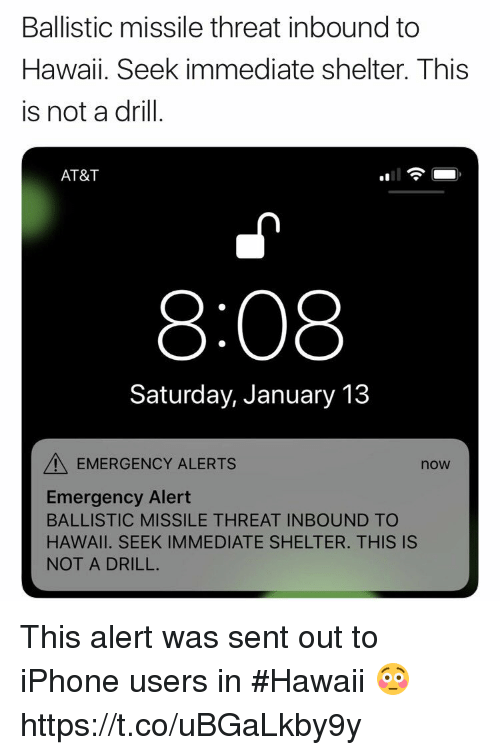 Iphone, Memes, and At&t: Ballistic missile threat inbound to  Hawaii. Seek immediate shelter. This  is not a drill.  AT&T  얘11  8:08  Saturday, January 13  EMERGENCY ALERTS  now  Emergency Alert  BALLISTIC MISSILE THREAT INBOUND TO  HAWAII. SEEK IMMEDIATE SHELTER. THIS IS  NOT A DRILL. This alert was sent out to iPhone users in #Hawaii 😳 https://t.co/uBGaLkby9y