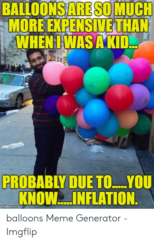Generator Imgflip: BALLOONS ARE SO MUCH  MORE EKPENSIVE THAN  WHEN IWAS AKID  PROBABLY DUE TO.YOU  KNOW..INFLATION  imgflip.com balloons Meme Generator - Imgflip