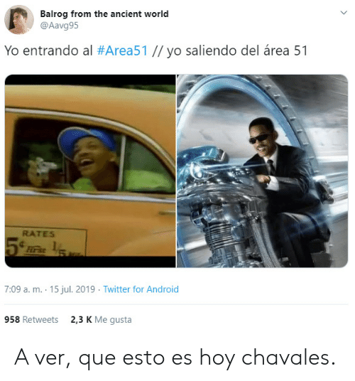 gusta: Balrog from the ancient world  @Aavg95  Yo entrando al #Area51 // yo saliendo del área 51  RATES  Firs  7:09 a. m. 15 jul. 2019 Twitter for Android  2,3 K Me gusta  958 Retweets A ver, que esto es hoy chavales.