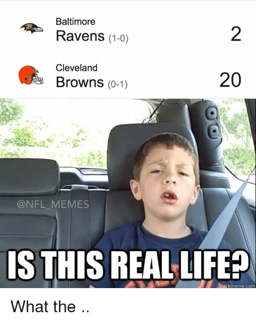 Baltimore Ravens: Baltimore  Ravens (1-0)  Cleveland  20  Browns  (0-1)  @NFL MEMES  IS THIS REAL LIFE? What the ..
