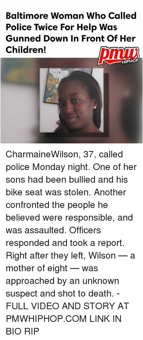 Children, Memes, and Police: Baltimore Woman Who Called  Police Twice For Help Was  Gunned Down In Front Of Her  Children!  HIPHOP CharmaineWilson, 37, called police Monday night. One of her sons had been bullied and his bike seat was stolen. Another confronted the people he believed were responsible, and was assaulted. Officers responded and took a report. Right after they left, Wilson — a mother of eight — was approached by an unknown suspect and shot to death. - FULL VIDEO AND STORY AT PMWHIPHOP.COM LINK IN BIO RIP
