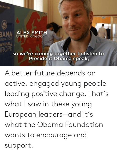 Alex Smith: BAMA ALEX SMITH  UNDAT  WN HALL  ROPE  UNITED KINGDOM  so we're coming together to listen to  Presideht Obama speak, A better future depends on active, engaged young people leading positive change. That's what I saw in these young European leaders—and it's what the Obama Foundation wants to encourage and support.