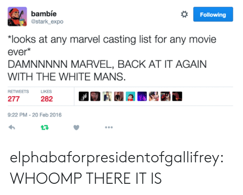 "whoomp there it is: bambíe  @stark expo  Following  ""looks at any marvel casting list for any movie  ever*  DAMNNNNN MARVEL, BACK AT IT AGAIN  WITH THE WHITE MANS.  RETWEETS  LIKES  277  282  9:22 PM - 20 Feb 2016 elphabaforpresidentofgallifrey:  WHOOMP THERE IT IS"
