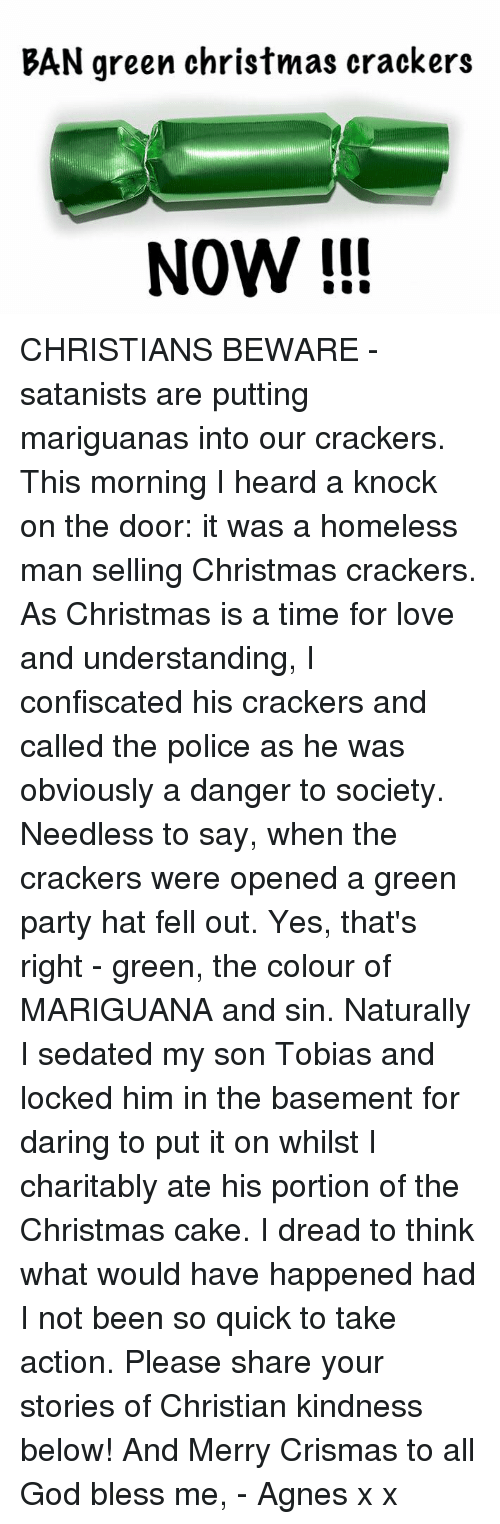 knock on the door: BAN green christmas crackers  NOW CHRISTIANS BEWARE - satanists are putting mariguanas into our crackers.   This morning I heard a knock on the door: it was a homeless man selling Christmas crackers. As Christmas is a time for love and understanding, I confiscated his crackers and called the police as he was obviously a danger to society.   Needless to say, when the crackers were opened a green party hat fell out. Yes, that's right - green, the colour of MARIGUANA and sin. Naturally I sedated my son Tobias and locked him in the basement for daring to put it on whilst I charitably ate his portion of the Christmas cake. I dread to think what would have happened had I not been so quick to take action.   Please share your stories of Christian kindness below! And Merry Crismas to all   God bless me, - Agnes x x